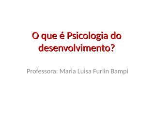 O que é Psicologia do desenvolvimento.ppt